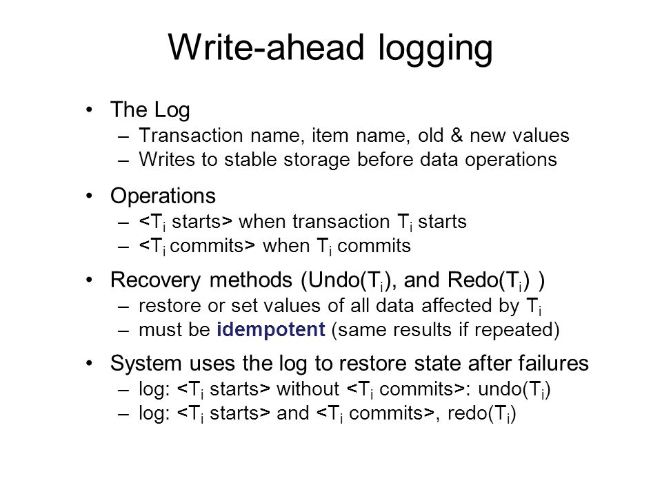 Write-ahead logging The Log –Transaction name, item name, old & new values –Writes to stable storage before data operations Operations – when transaction T i starts – when T i commits Recovery methods (Undo(T i ), and Redo(T i ) ) –restore or set values of all data affected by T i –must be idempotent (same results if repeated) System uses the log to restore state after failures –log: without : undo(T i ) –log: and, redo(T i )