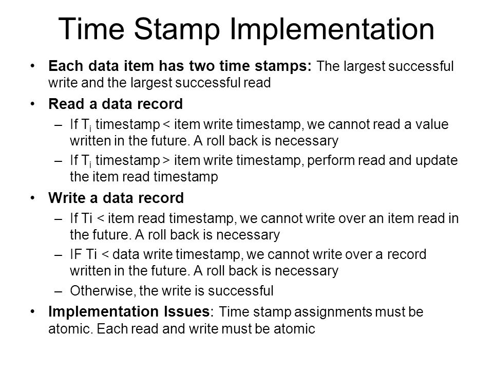 Time Stamp Implementation Each data item has two time stamps: The largest successful write and the largest successful read Read a data record –If T i timestamp < item write timestamp, we cannot read a value written in the future.