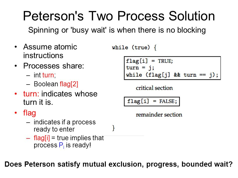 Peterson s Two Process Solution Assume atomic instructions Processes share: –int turn; –Boolean flag[2] turn: indicates whose turn it is.