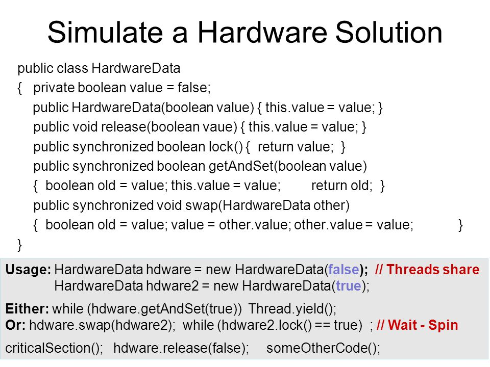 Simulate a Hardware Solution public class HardwareData { private boolean value = false; public HardwareData(boolean value) { this.value = value; } public void release(boolean vaue) { this.value = value; } public synchronized boolean lock() { return value; } public synchronized boolean getAndSet(boolean value) { boolean old = value; this.value = value;return old; } public synchronized void swap(HardwareData other) { boolean old = value; value = other.value; other.value = value;} } Usage: HardwareData hdware = new HardwareData(false); // Threads share HardwareData hdware2 = new HardwareData(true); Either: while (hdware.getAndSet(true)) Thread.yield(); Or: hdware.swap(hdware2); while (hdware2.lock() == true) ; // Wait - Spin criticalSection(); hdware.release(false); someOtherCode();
