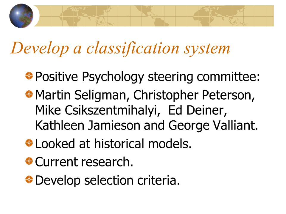 Develop a classification system Positive Psychology steering committee: Martin Seligman, Christopher Peterson, Mike Csikszentmihalyi, Ed Deiner, Kathleen Jamieson and George Valliant.