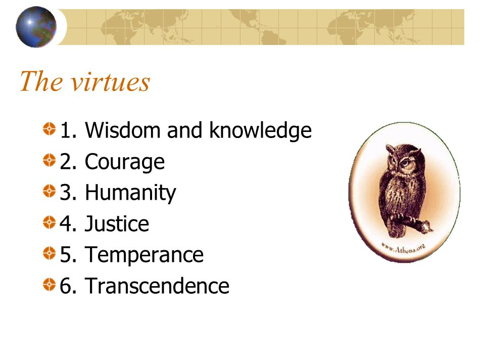 The virtues 1. Wisdom and knowledge 2. Courage 3. Humanity 4. Justice 5. Temperance 6. Transcendence