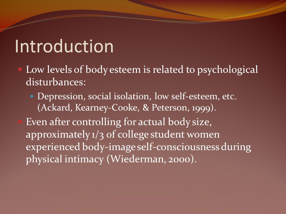 Introduction Low levels of body esteem is related to psychological disturbances: Depression, social isolation, low self-esteem, etc. (Ackard, Kearney-