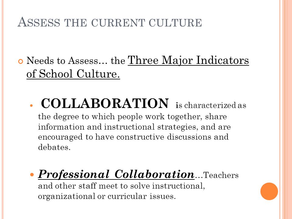 A SSESS THE CURRENT CULTURE Needs to Assess… the Three Major Indicators of School Culture.