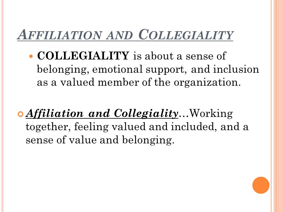 A FFILIATION AND C OLLEGIALITY COLLEGIALITY is about a sense of belonging, emotional support, and inclusion as a valued member of the organization.