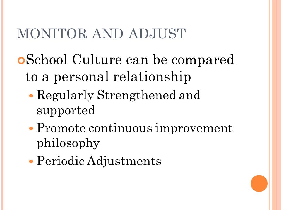 MONITOR AND ADJUST School Culture can be compared to a personal relationship Regularly Strengthened and supported Promote continuous improvement philosophy Periodic Adjustments