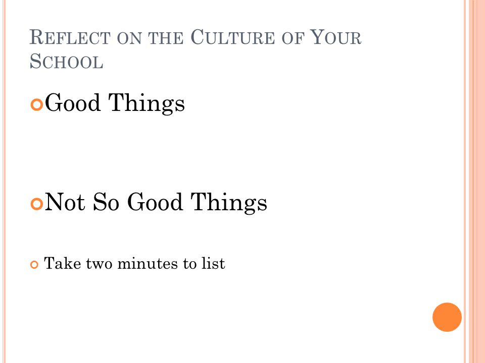 R EFLECT ON THE C ULTURE OF Y OUR S CHOOL Good Things Not So Good Things Take two minutes to list