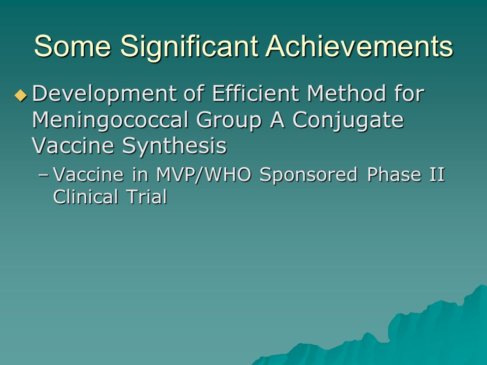 Some Significant Achievements  Development of Efficient Method for Meningococcal Group A Conjugate Vaccine Synthesis –Vaccine in MVP/WHO Sponsored Phase II Clinical Trial
