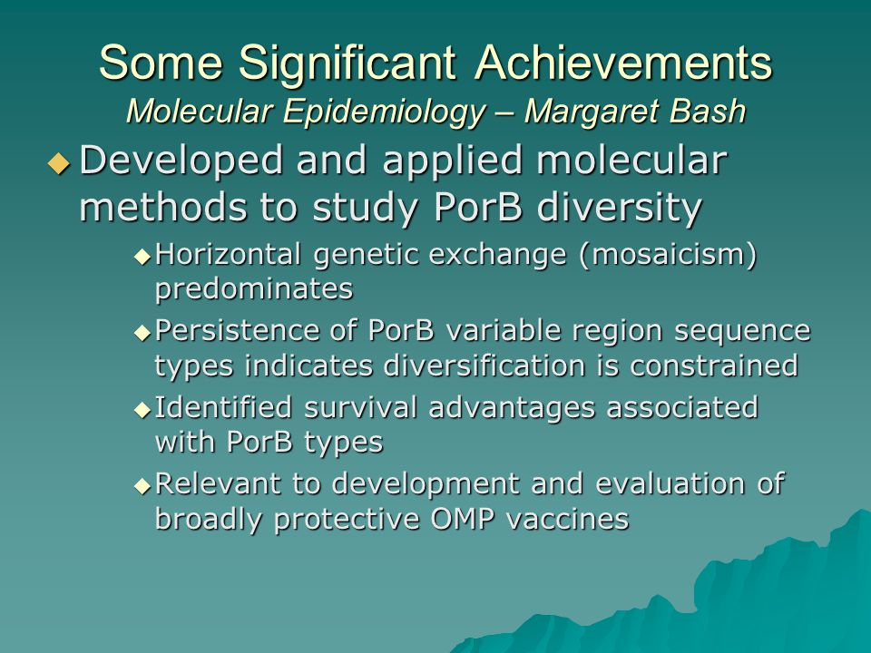 Some Significant Achievements Molecular Epidemiology – Margaret Bash  Developed and applied molecular methods to study PorB diversity  Horizontal genetic exchange (mosaicism) predominates  Persistence of PorB variable region sequence types indicates diversification is constrained  Identified survival advantages associated with PorB types  Relevant to development and evaluation of broadly protective OMP vaccines