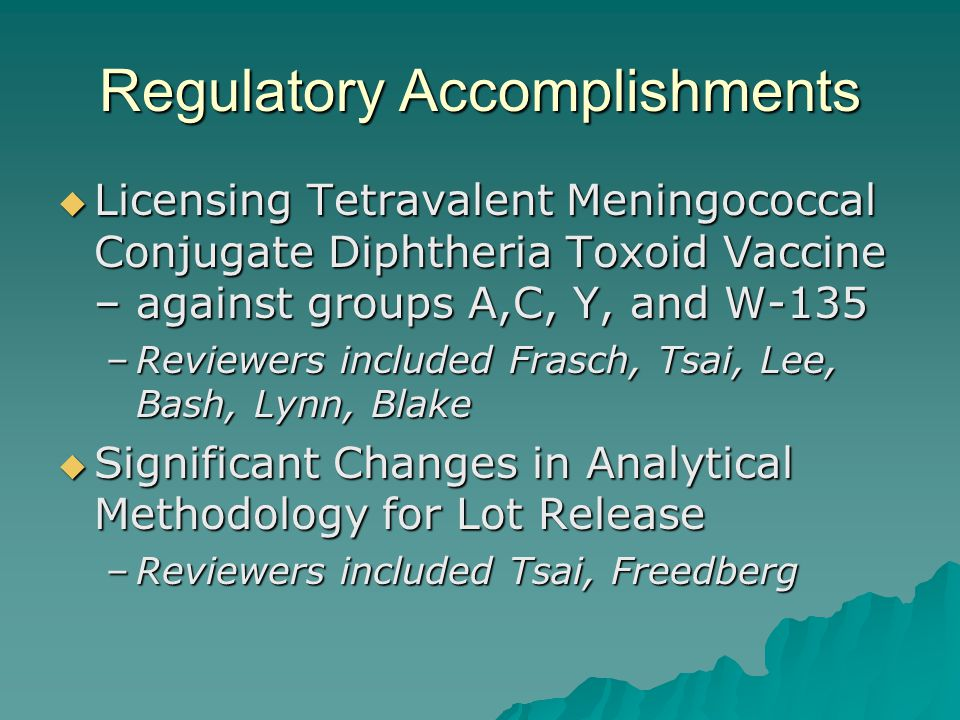 Regulatory Accomplishments  Licensing Tetravalent Meningococcal Conjugate Diphtheria Toxoid Vaccine – against groups A,C, Y, and W-135 –Reviewers included Frasch, Tsai, Lee, Bash, Lynn, Blake  Significant Changes in Analytical Methodology for Lot Release –Reviewers included Tsai, Freedberg
