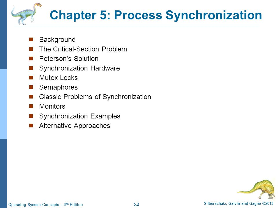 5.2 Silberschatz, Galvin and Gagne ©2013 Operating System Concepts – 9 th Edition Chapter 5: Process Synchronization Background The Critical-Section Problem Peterson's Solution Synchronization Hardware Mutex Locks Semaphores Classic Problems of Synchronization Monitors Synchronization Examples Alternative Approaches