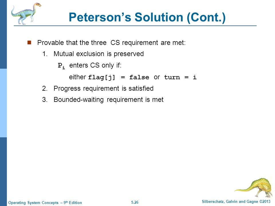 5.26 Silberschatz, Galvin and Gagne ©2013 Operating System Concepts – 9 th Edition Peterson's Solution (Cont.) Provable that the three CS requirement are met: 1.