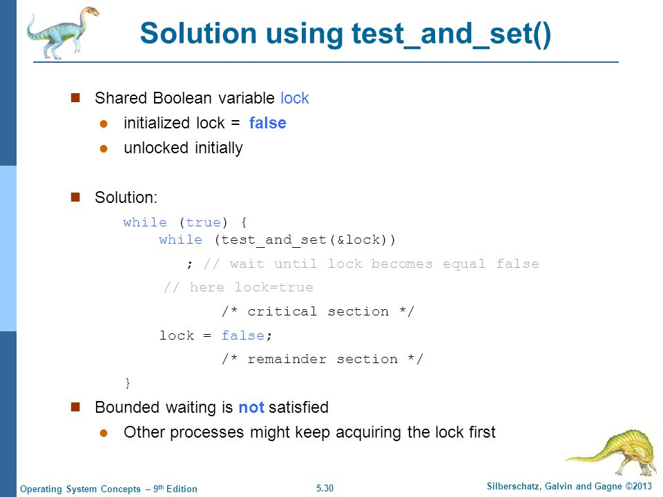 5.30 Silberschatz, Galvin and Gagne ©2013 Operating System Concepts – 9 th Edition Solution using test_and_set() Shared Boolean variable lock initialized lock = false unlocked initially Solution: while (true) { while (test_and_set(&lock)) ; // wait until lock becomes equal false // here lock=true /* critical section */ lock = false; /* remainder section */ } Bounded waiting is not satisfied Other processes might keep acquiring the lock first