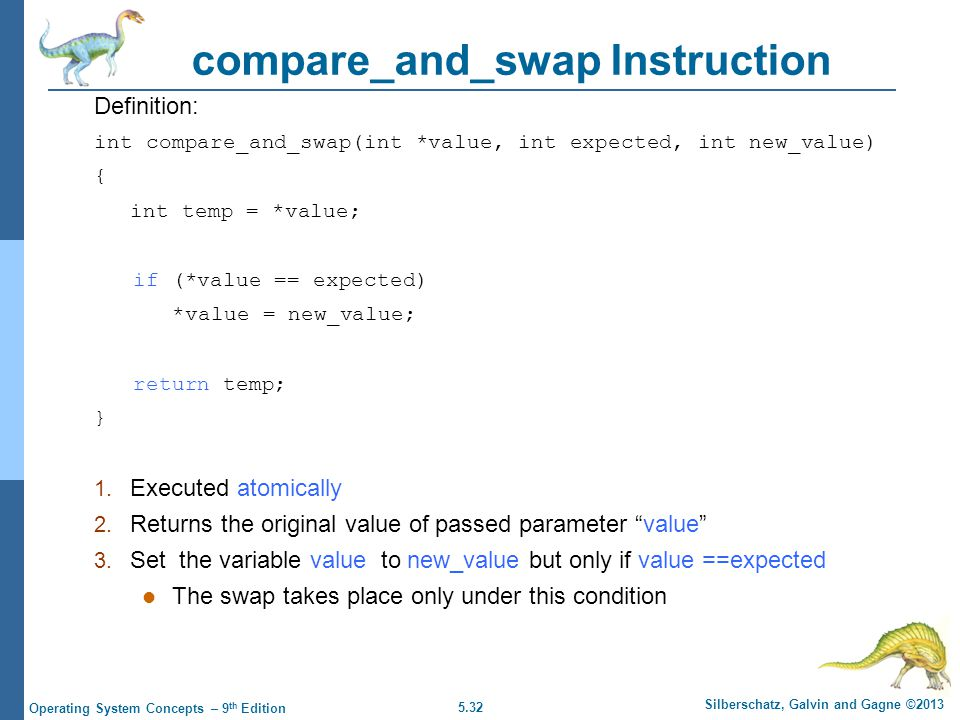 5.32 Silberschatz, Galvin and Gagne ©2013 Operating System Concepts – 9 th Edition compare_and_swap Instruction Definition: int compare_and_swap(int *value, int expected, int new_value) { int temp = *value; if (*value == expected) *value = new_value; return temp; } 1.