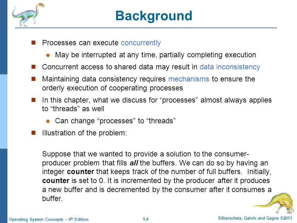 5.4 Silberschatz, Galvin and Gagne ©2013 Operating System Concepts – 9 th Edition Background Processes can execute concurrently May be interrupted at any time, partially completing execution Concurrent access to shared data may result in data inconsistency Maintaining data consistency requires mechanisms to ensure the orderly execution of cooperating processes In this chapter, what we discuss for processes almost always applies to threads as well Can change processes to threads Illustration of the problem: Suppose that we wanted to provide a solution to the consumer- producer problem that fills all the buffers.