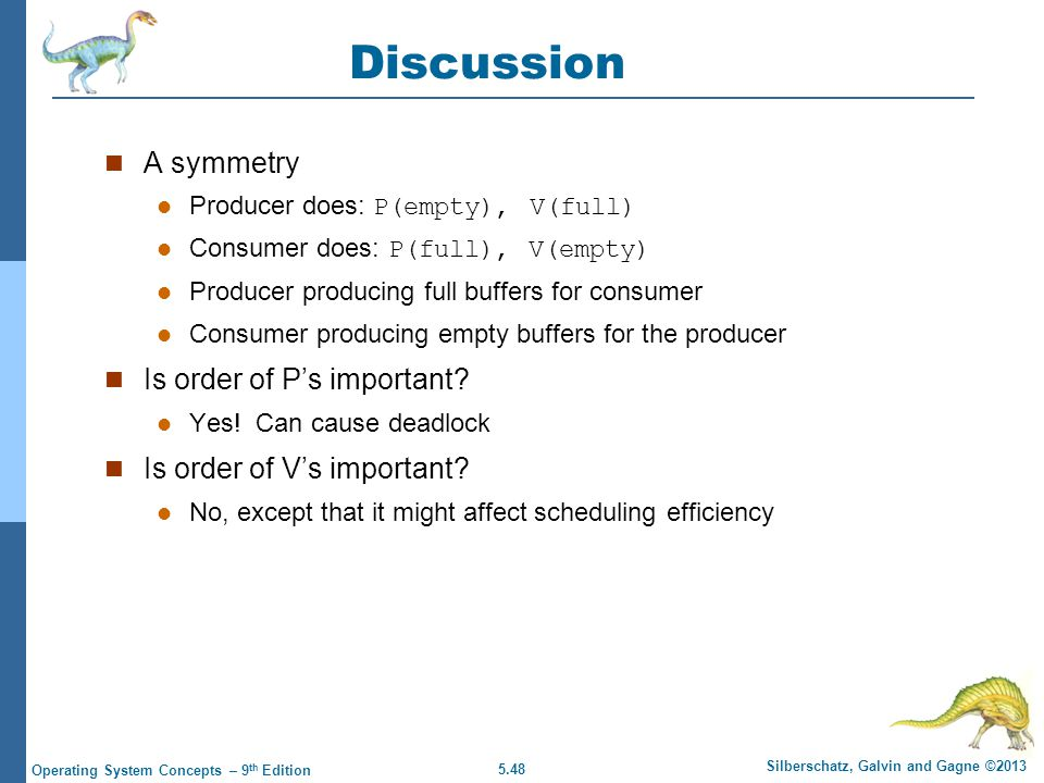 5.48 Silberschatz, Galvin and Gagne ©2013 Operating System Concepts – 9 th Edition Discussion A symmetry Producer does: P(empty), V(full) Consumer does: P(full), V(empty) Producer producing full buffers for consumer Consumer producing empty buffers for the producer Is order of P's important.