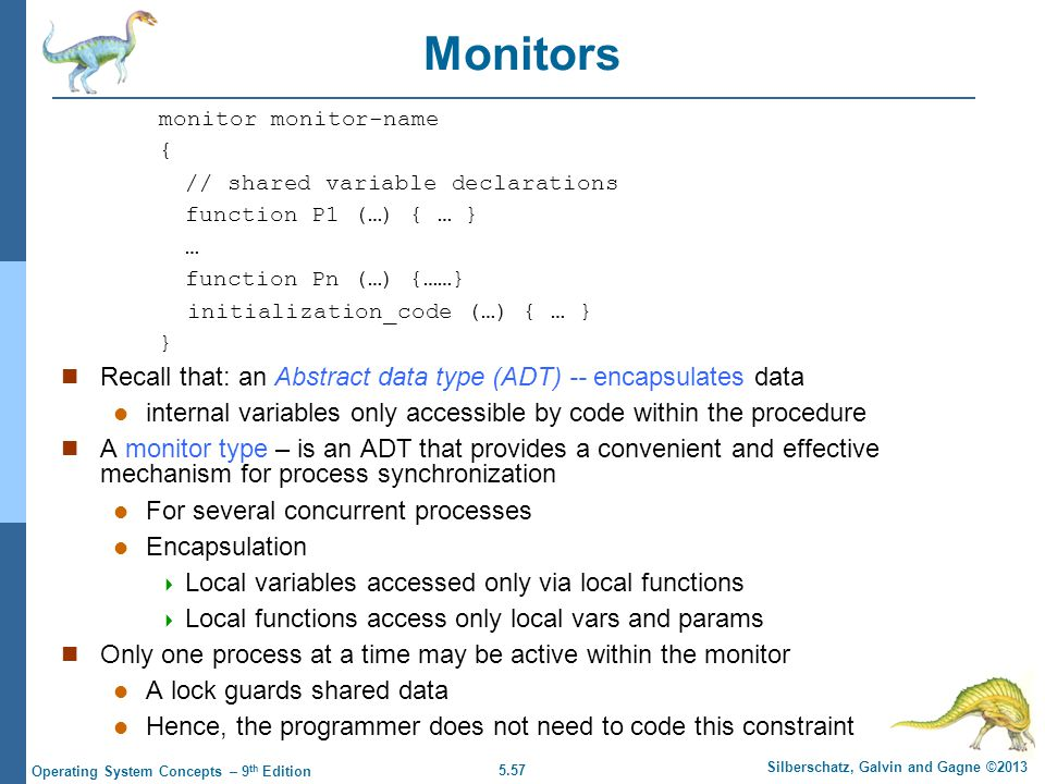 5.57 Silberschatz, Galvin and Gagne ©2013 Operating System Concepts – 9 th Edition Monitors monitor monitor-name { // shared variable declarations function P1 (…) { … } … function Pn (…) {……} initialization_code (…) { … } } Recall that: an Abstract data type (ADT) -- encapsulates data internal variables only accessible by code within the procedure A monitor type – is an ADT that provides a convenient and effective mechanism for process synchronization For several concurrent processes Encapsulation  Local variables accessed only via local functions  Local functions access only local vars and params Only one process at a time may be active within the monitor A lock guards shared data Hence, the programmer does not need to code this constraint