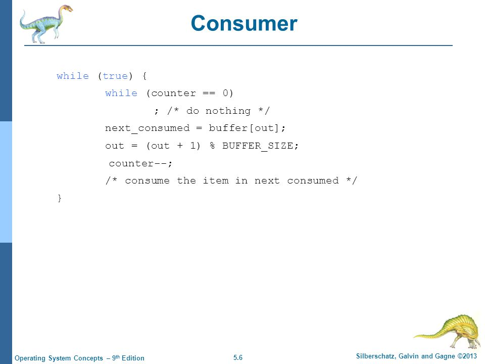 5.7 Silberschatz, Galvin and Gagne ©2013 Operating System Concepts – 9 th Edition Race Condition counter++ could be implemented as register1 = counter register1 = register1 + 1 counter = register1 counter-- could be implemented as register2 = counter register2 = register2 - 1 counter = register2 Consider this execution interleaving with count = 5 initially: S0: producer execute register1 = counter {register1 = 5} S1: producer execute register1 = register1 + 1 {register1 = 6} S2: consumer execute register2 = counter {register2 = 5} S3: consumer execute register2 = register2 – 1 {register2 = 4} S4: producer execute counter = register1 {counter = 6} S5: consumer execute counter = register2 {counter = 4} Race condition – a situation when: several processes access the same data concurrently the outcome of the execution depends on the order of the accesses