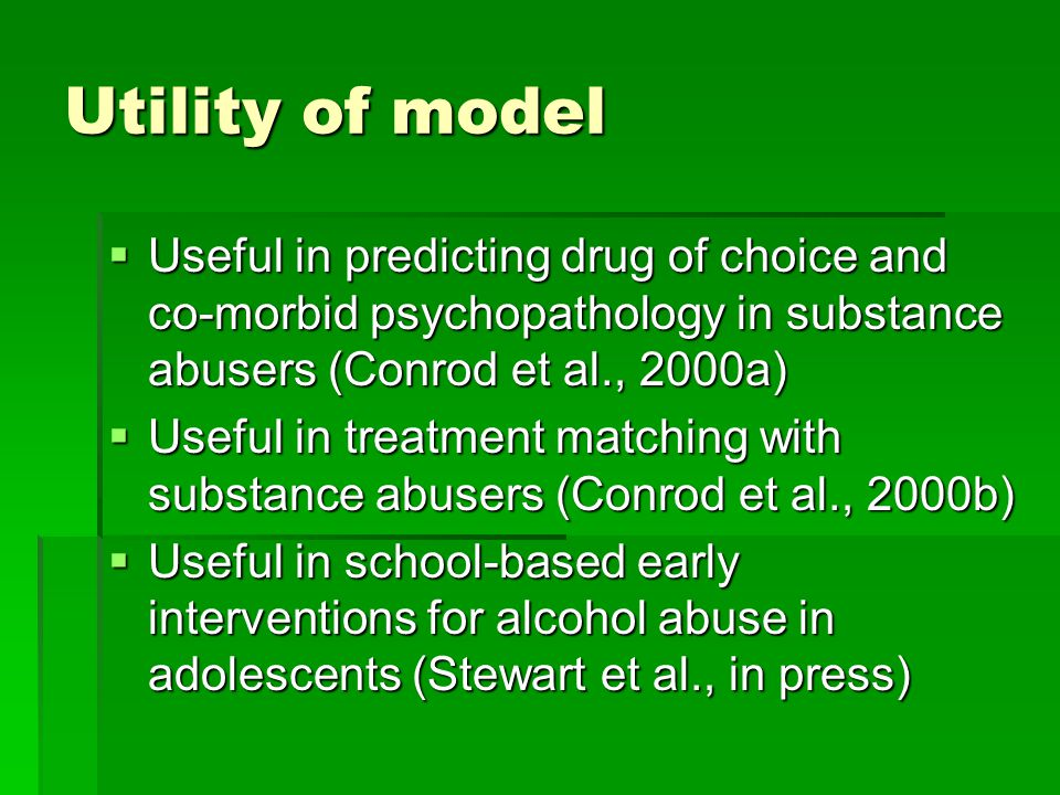 Utility of model  Useful in predicting drug of choice and co-morbid psychopathology in substance abusers (Conrod et al., 2000a)  Useful in treatment