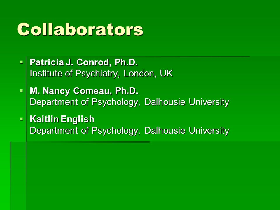 Collaborators  Patricia J. Conrod, Ph.D. Institute of Psychiatry, London, UK  M. Nancy Comeau, Ph.D. Department of Psychology, Dalhousie University