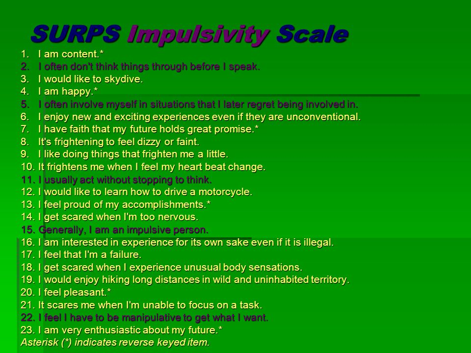SURPS Impulsivity Scale 1.I am content.* 2.I often don't think things through before I speak. 3.I would like to skydive. 4.I am happy.* 5.I often invo