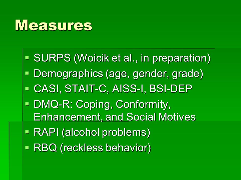 Measures  SURPS (Woicik et al., in preparation)  Demographics (age, gender, grade)  CASI, STAIT-C, AISS-I, BSI-DEP  DMQ-R: Coping, Conformity, Enh