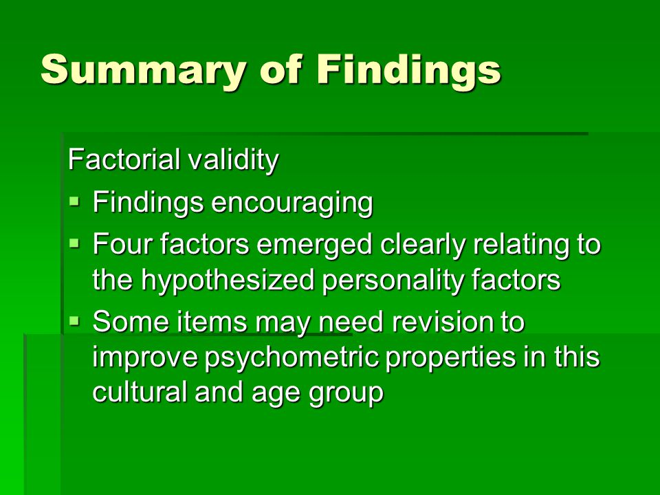 Summary of Findings Factorial validity  Findings encouraging  Four factors emerged clearly relating to the hypothesized personality factors  Some i