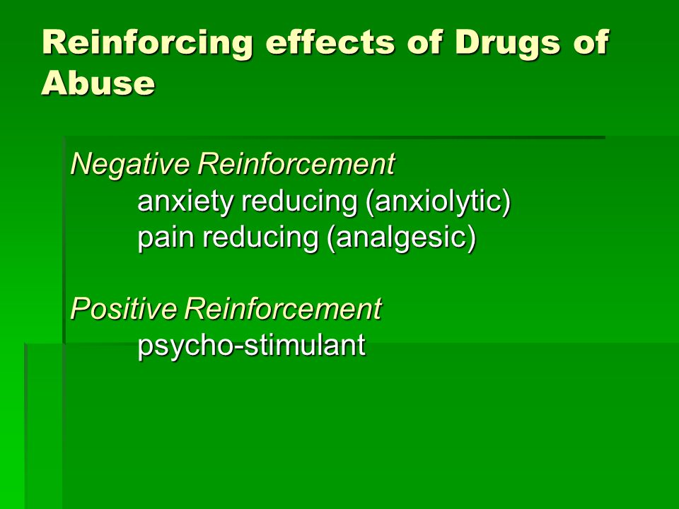 Reinforcing effects of Drugs of Abuse Negative Reinforcement anxiety reducing (anxiolytic) pain reducing (analgesic) Positive Reinforcement psycho-sti
