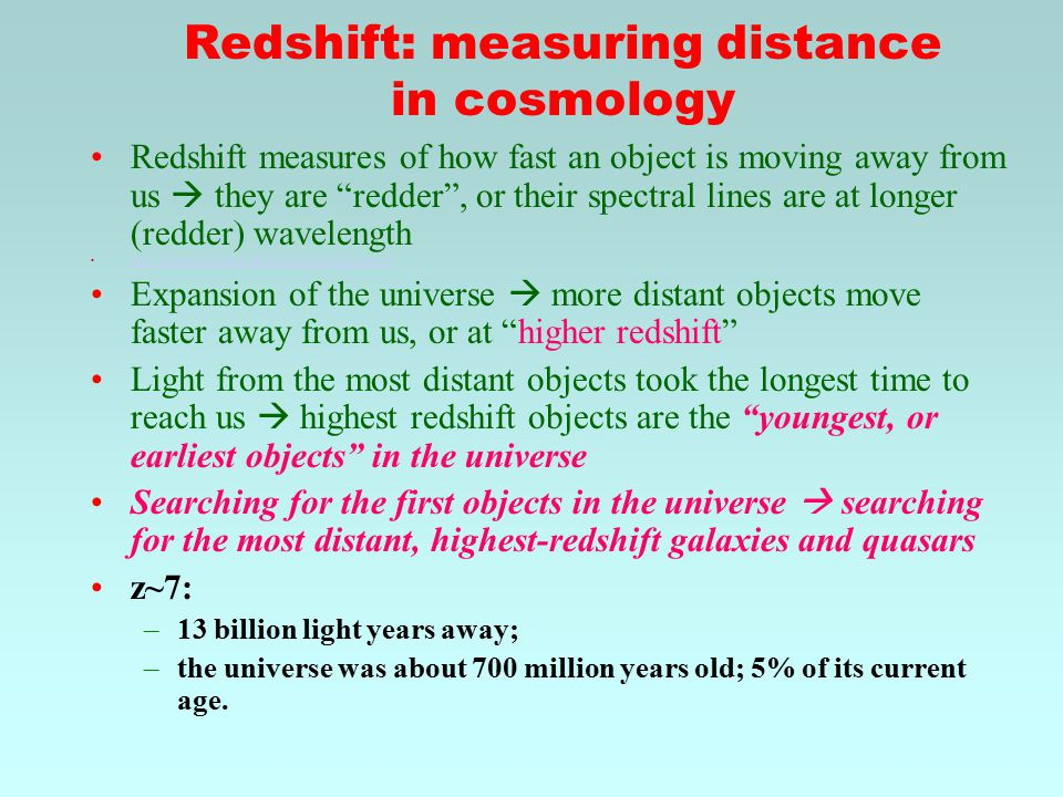 Redshift: measuring distance in cosmology Redshift measures of how fast an object is moving away from us  they are redder , or their spectral lines are at longer (redder) wavelength http://skyserver.sdss.org/en/proj/advanced/hubble/doppler.swf Expansion of the universe  more distant objects move faster away from us, or at higher redshift Light from the most distant objects took the longest time to reach us  highest redshift objects are the youngest, or earliest objects in the universe Searching for the first objects in the universe  searching for the most distant, highest-redshift galaxies and quasars z~7: –13 billion light years away; –the universe was about 700 million years old; 5% of its current age.