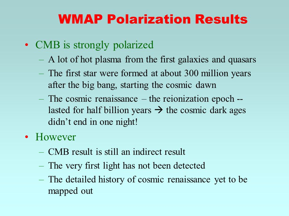 WMAP Polarization Results CMB is strongly polarized –A lot of hot plasma from the first galaxies and quasars –The first star were formed at about 300 million years after the big bang, starting the cosmic dawn –The cosmic renaissance – the reionization epoch -- lasted for half billion years  the cosmic dark ages didn't end in one night.