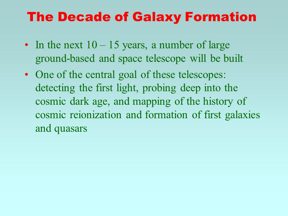 The Decade of Galaxy Formation In the next 10 – 15 years, a number of large ground-based and space telescope will be built One of the central goal of