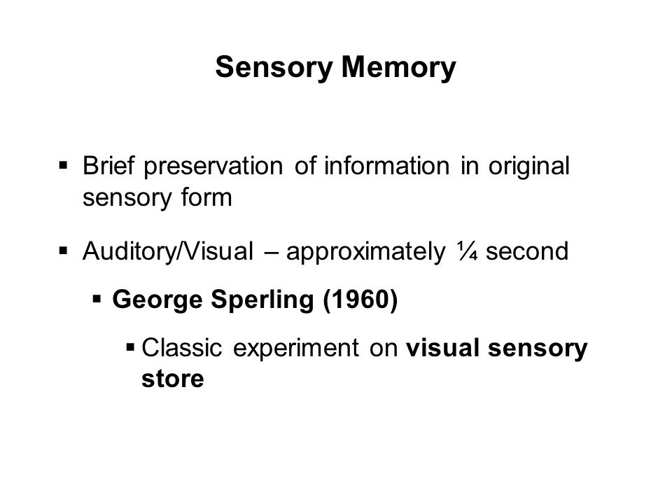 Sensory Memory  Brief preservation of information in original sensory form  Auditory/Visual – approximately ¼ second  George Sperling (1960)  Classic experiment on visual sensory store
