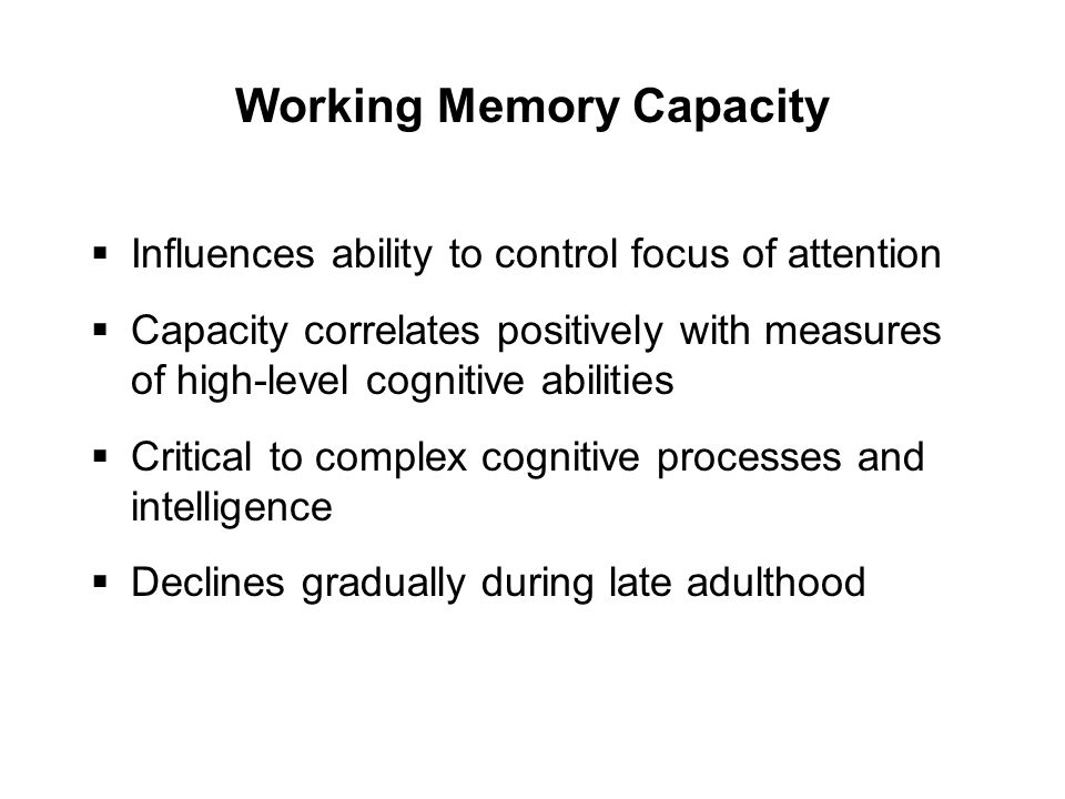 Working Memory Capacity  Influences ability to control focus of attention  Capacity correlates positively with measures of high-level cognitive abilities  Critical to complex cognitive processes and intelligence  Declines gradually during late adulthood