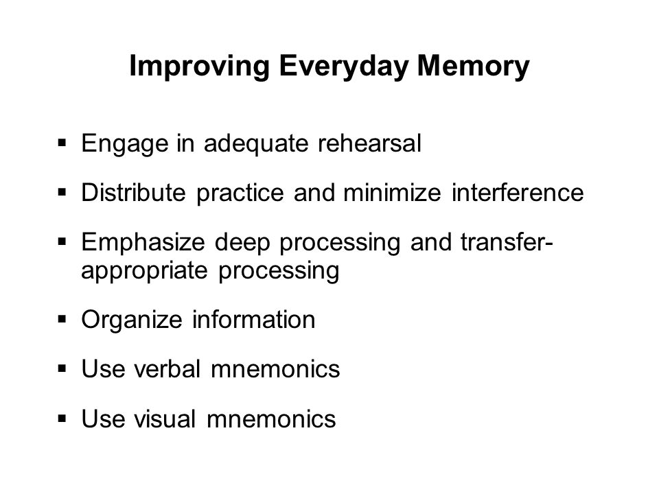 Improving Everyday Memory  Engage in adequate rehearsal  Distribute practice and minimize interference  Emphasize deep processing and transfer- appropriate processing  Organize information  Use verbal mnemonics  Use visual mnemonics