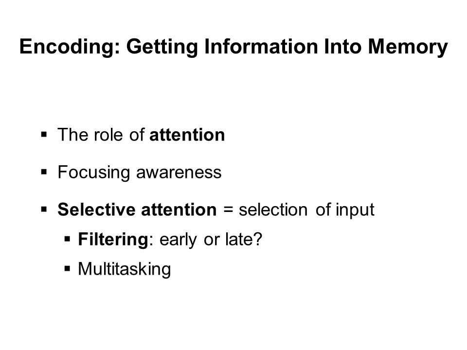 Encoding: Getting Information Into Memory  The role of attention  Focusing awareness  Selective attention = selection of input  Filtering: early or late.