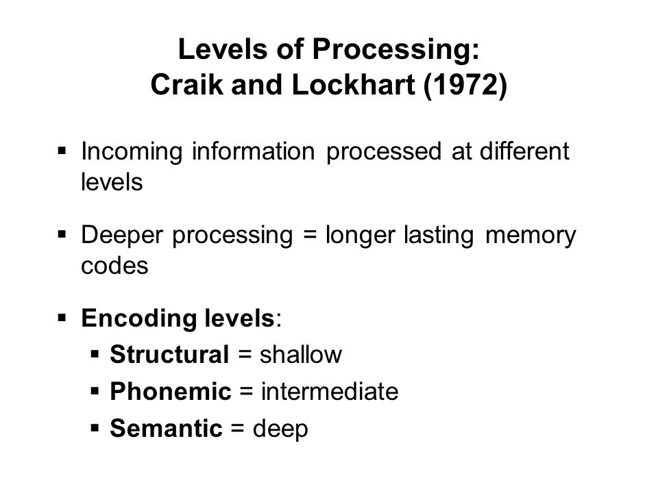 Levels of Processing: Craik and Lockhart (1972)  Incoming information processed at different levels  Deeper processing = longer lasting memory codes  Encoding levels:  Structural = shallow  Phonemic = intermediate  Semantic = deep