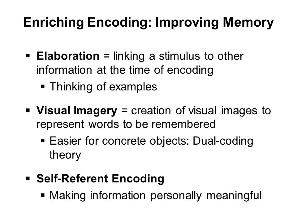 Enriching Encoding: Improving Memory  Elaboration = linking a stimulus to other information at the time of encoding  Thinking of examples  Visual Imagery = creation of visual images to represent words to be remembered  Easier for concrete objects: Dual-coding theory  Self-Referent Encoding  Making information personally meaningful
