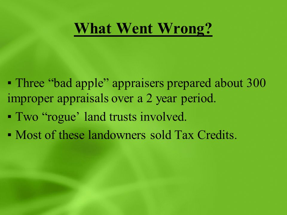 """What Went Wrong? ▪Three """"bad apple"""" appraisers prepared about 300 improper appraisals over a 2 year period. ▪Two """"rogue' land trusts involved. ▪Most o"""