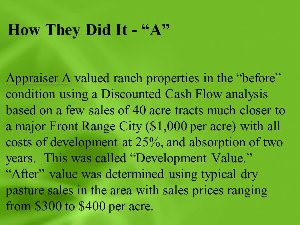 """How They Did It - """"A"""" Appraiser A valued ranch properties in the """"before"""" condition using a Discounted Cash Flow analysis based on a few sales of 40 a"""