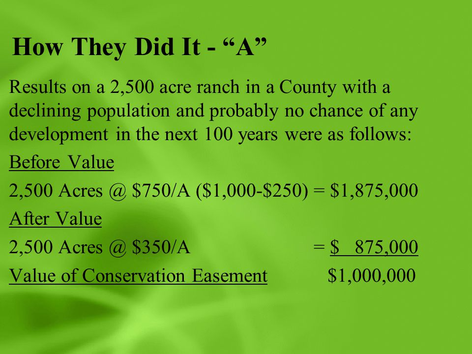 How They Did It - A Results on a 2,500 acre ranch in a County with a declining population and probably no chance of any development in the next 100 years were as follows: Before Value 2,500 Acres @ $750/A ($1,000-$250) = $1,875,000 After Value 2,500 Acres @ $350/A = $ 875,000 Value of Conservation Easement $1,000,000