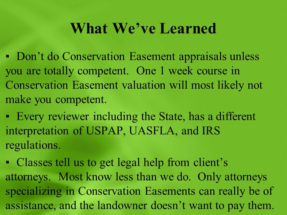 What We've Learned ▪Don't do Conservation Easement appraisals unless you are totally competent. One 1 week course in Conservation Easement valuation w