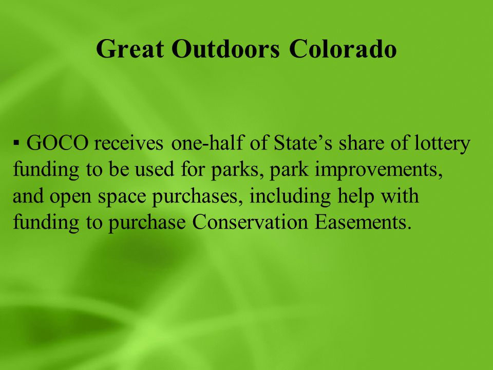Great Outdoors Colorado ▪GOCO receives one-half of State's share of lottery funding to be used for parks, park improvements, and open space purchases, including help with funding to purchase Conservation Easements.