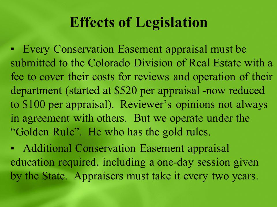 Effects of Legislation ▪Every Conservation Easement appraisal must be submitted to the Colorado Division of Real Estate with a fee to cover their costs for reviews and operation of their department (started at $520 per appraisal -now reduced to $100 per appraisal).