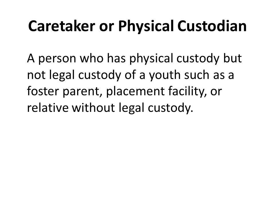 Caretaker or Physical Custodian A person who has physical custody but not legal custody of a youth such as a foster parent, placement facility, or relative without legal custody.
