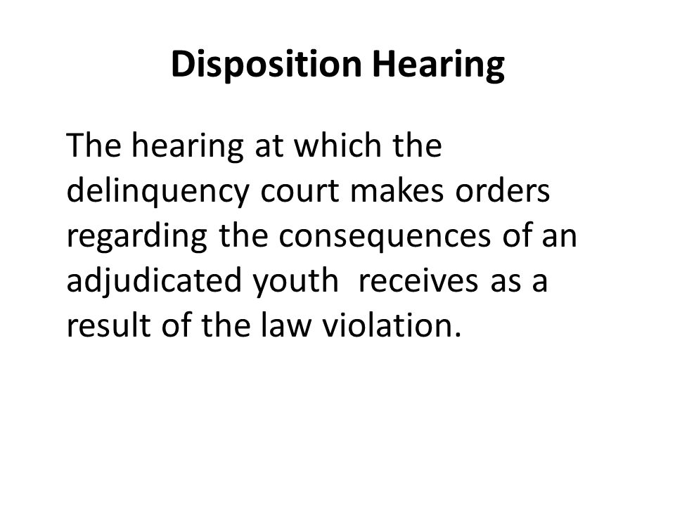 Disposition Hearing The hearing at which the delinquency court makes orders regarding the consequences of an adjudicated youth receives as a result of the law violation.