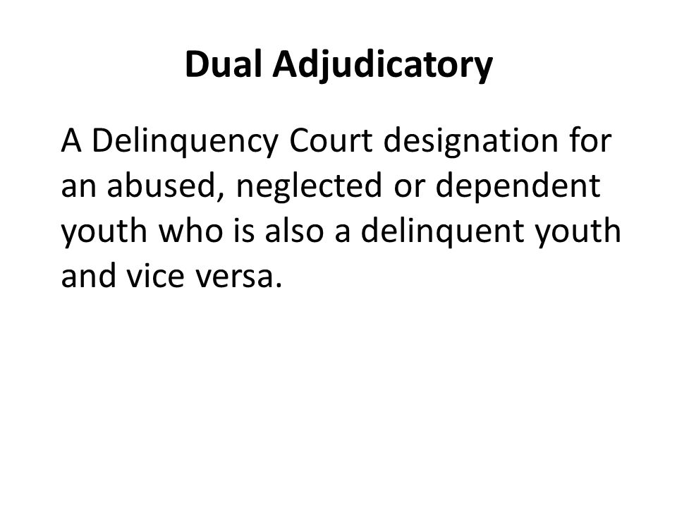 Dual Adjudicatory A Delinquency Court designation for an abused, neglected or dependent youth who is also a delinquent youth and vice versa.