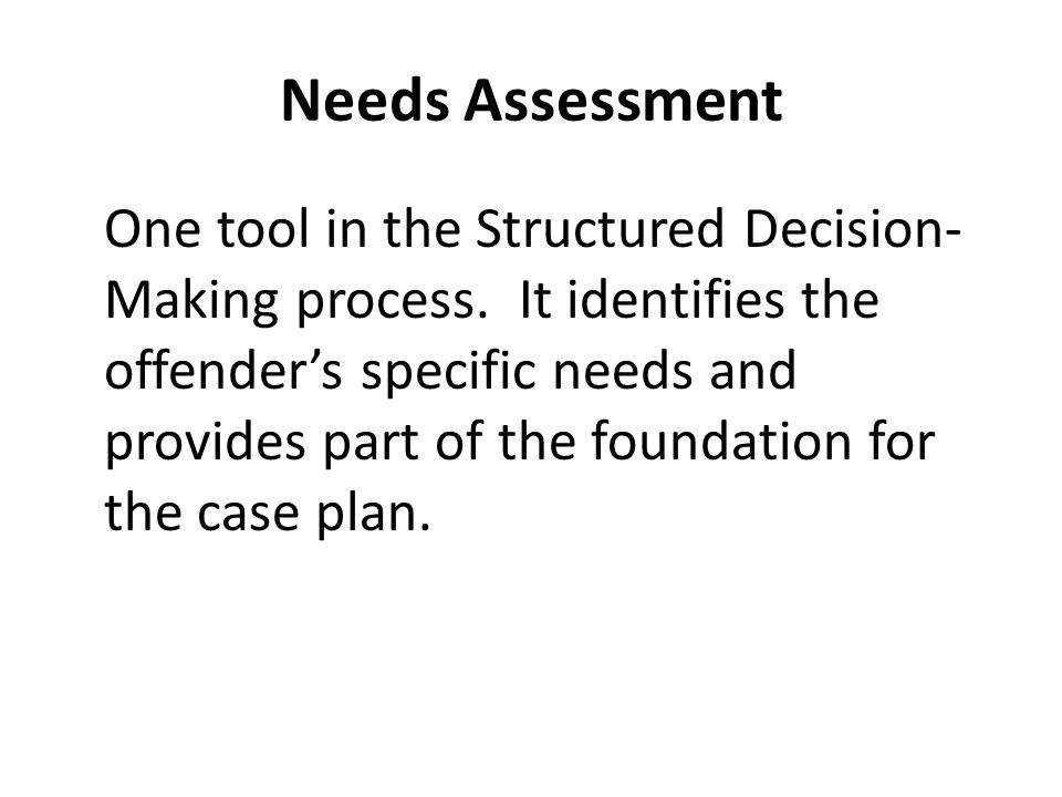 Needs Assessment One tool in the Structured Decision- Making process.