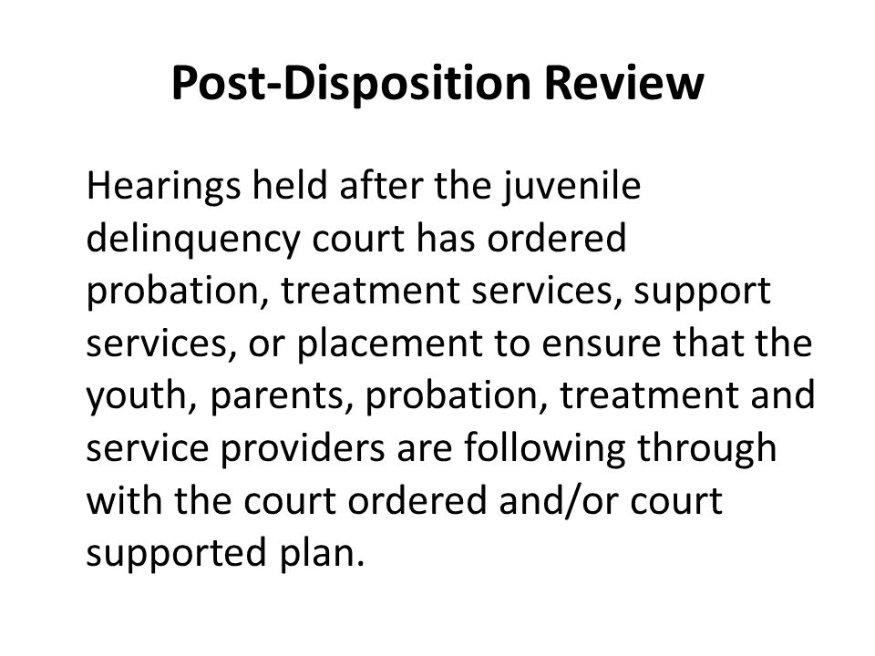 Post-Disposition Review Hearings held after the juvenile delinquency court has ordered probation, treatment services, support services, or placement to ensure that the youth, parents, probation, treatment and service providers are following through with the court ordered and/or court supported plan.