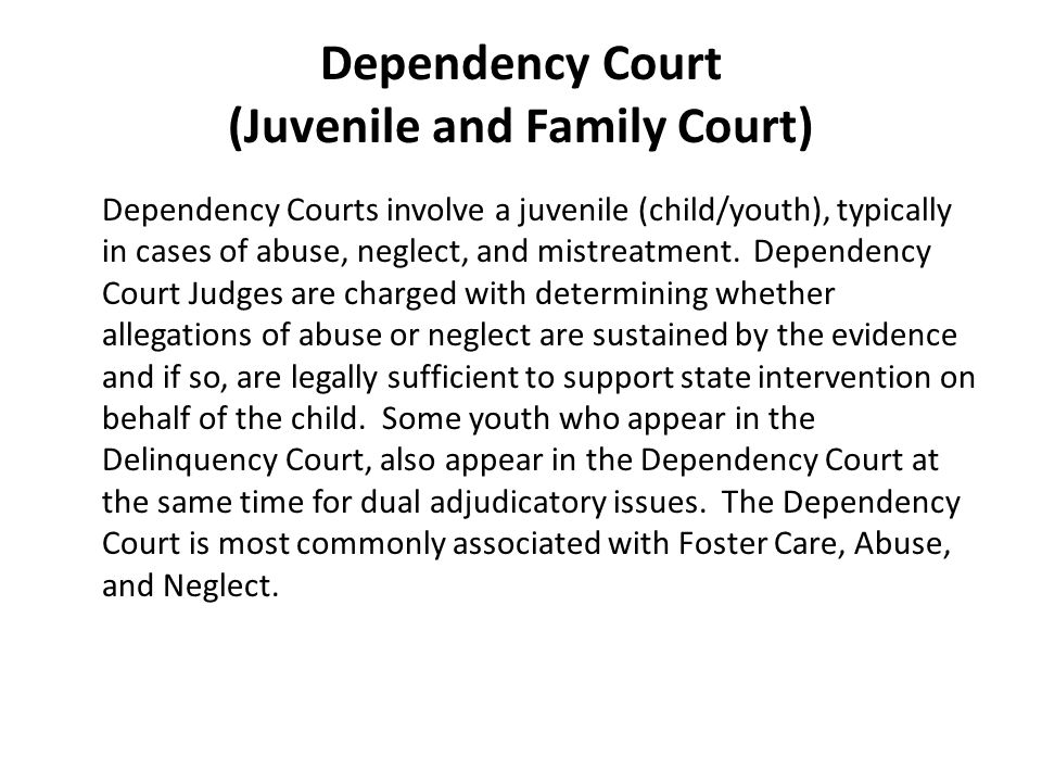 Dependency Court (Juvenile and Family Court) Dependency Courts involve a juvenile (child/youth), typically in cases of abuse, neglect, and mistreatment.