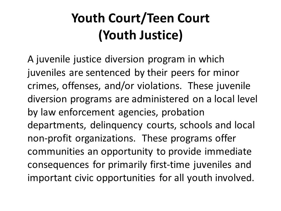 Youth Court/Teen Court (Youth Justice) A juvenile justice diversion program in which juveniles are sentenced by their peers for minor crimes, offenses, and/or violations.
